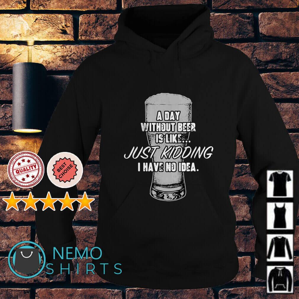 A day without beer is like just kidding I have no idea Hoodie