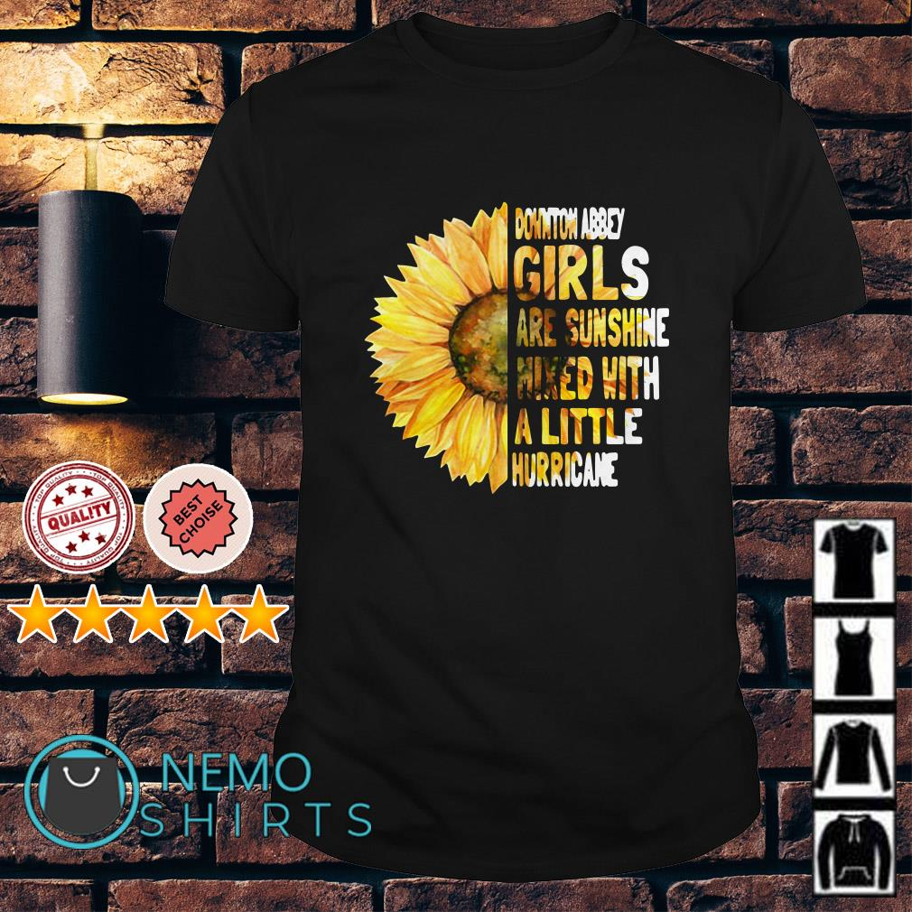 Downton Abbey girls are sunshine mixed with a little hurricane shirt