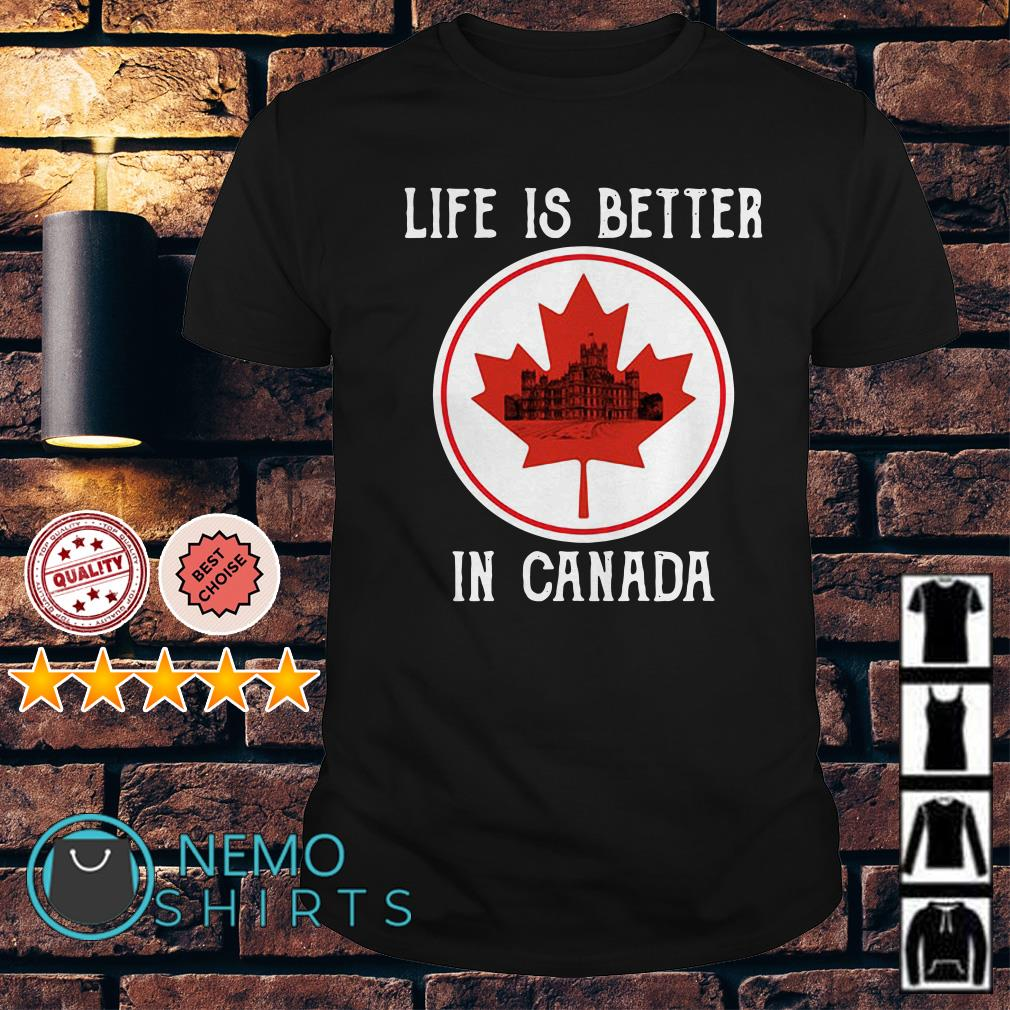 Downton Abbey life is better in Canada shirt