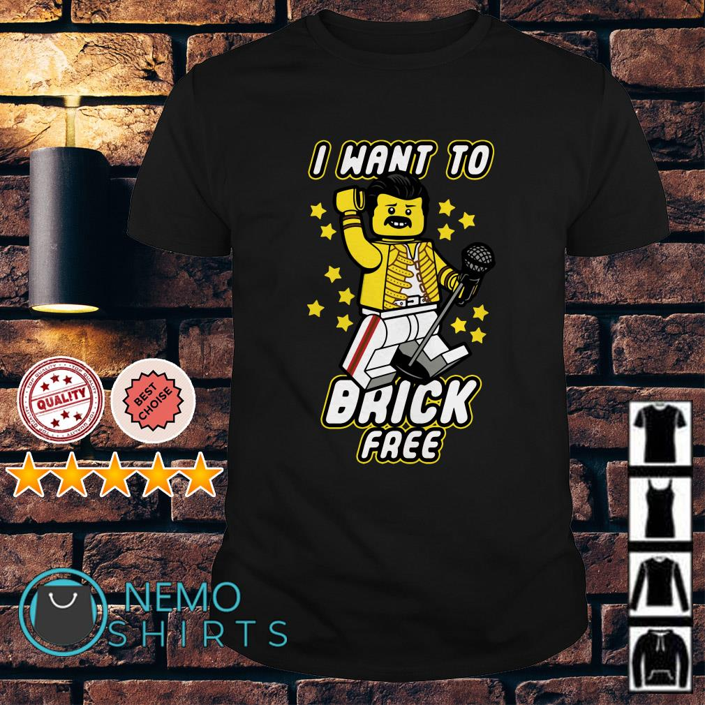 Freddie Mercury I want to brick free shirt