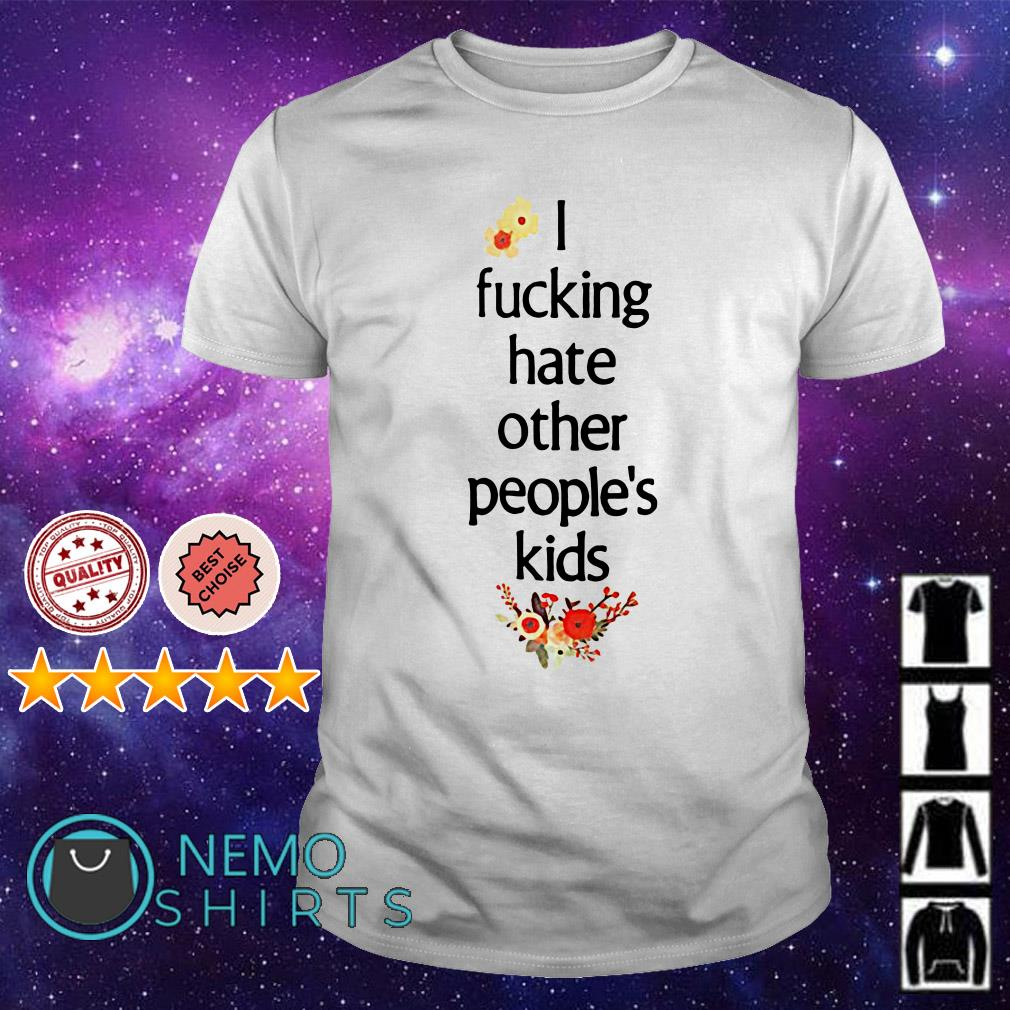 I fucking hate other people's kids shirt