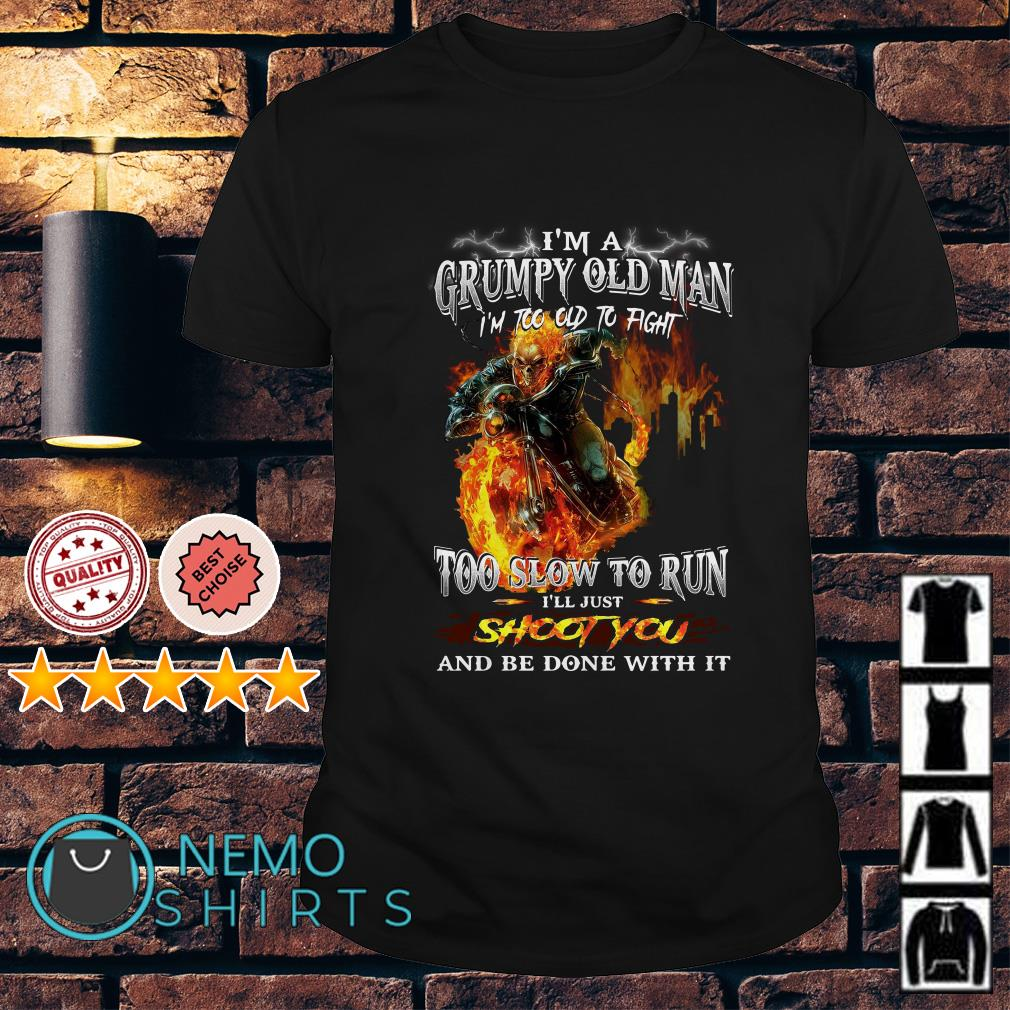 Ghost Rider I'm a grumpy old man I'm too old to fight to slow to run shirt