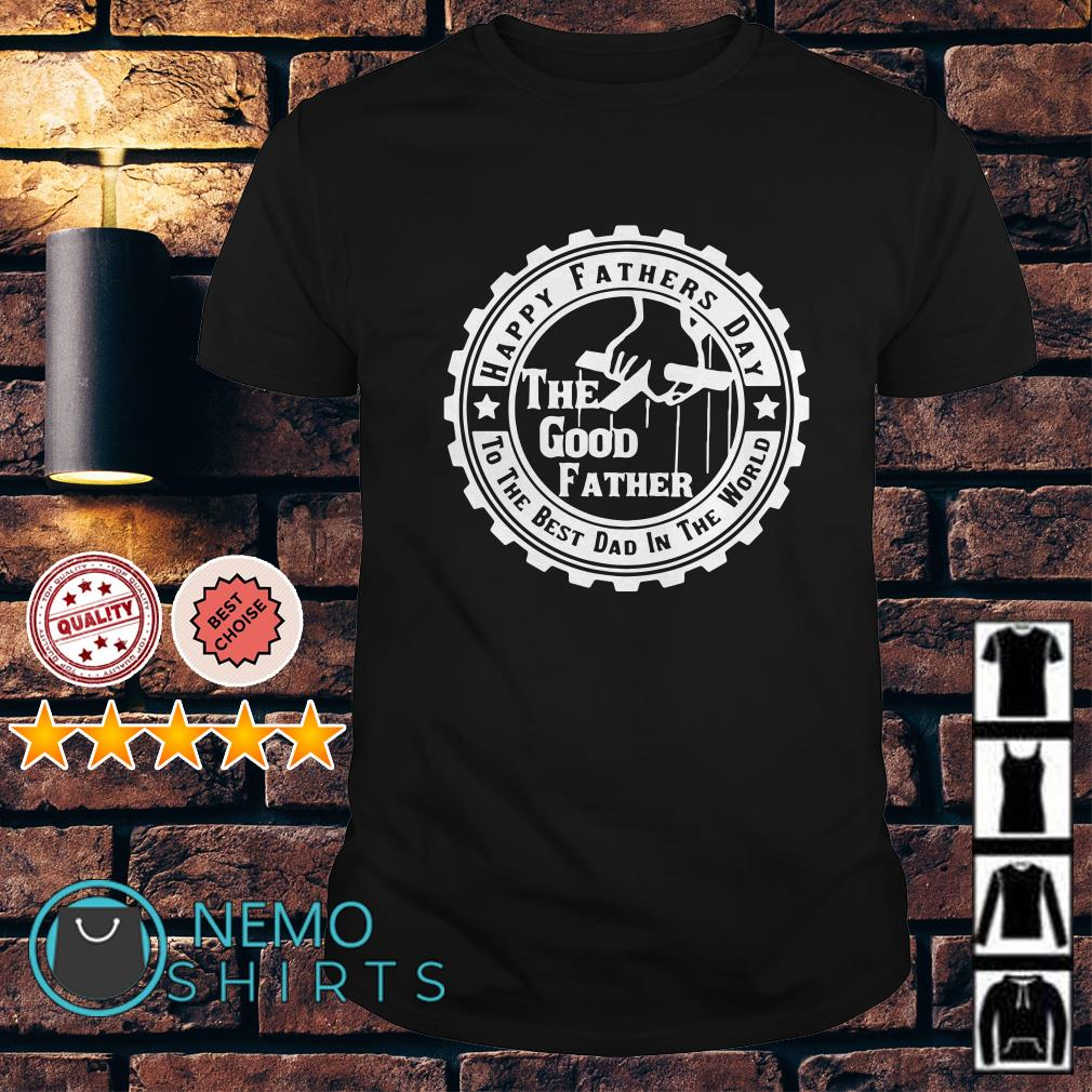 The good father happy fathers day to the best dad in the world shirt