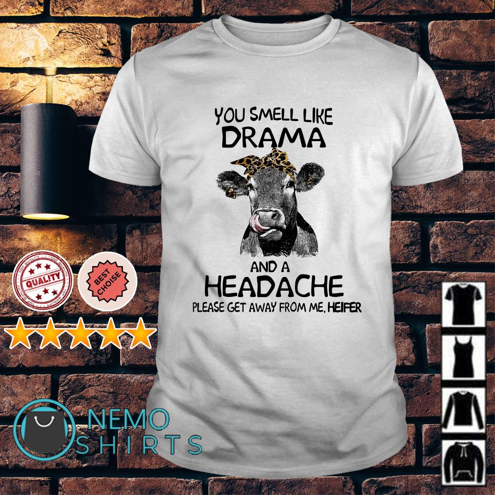 Heifer you smell like drama and a headache please get away from me shirt