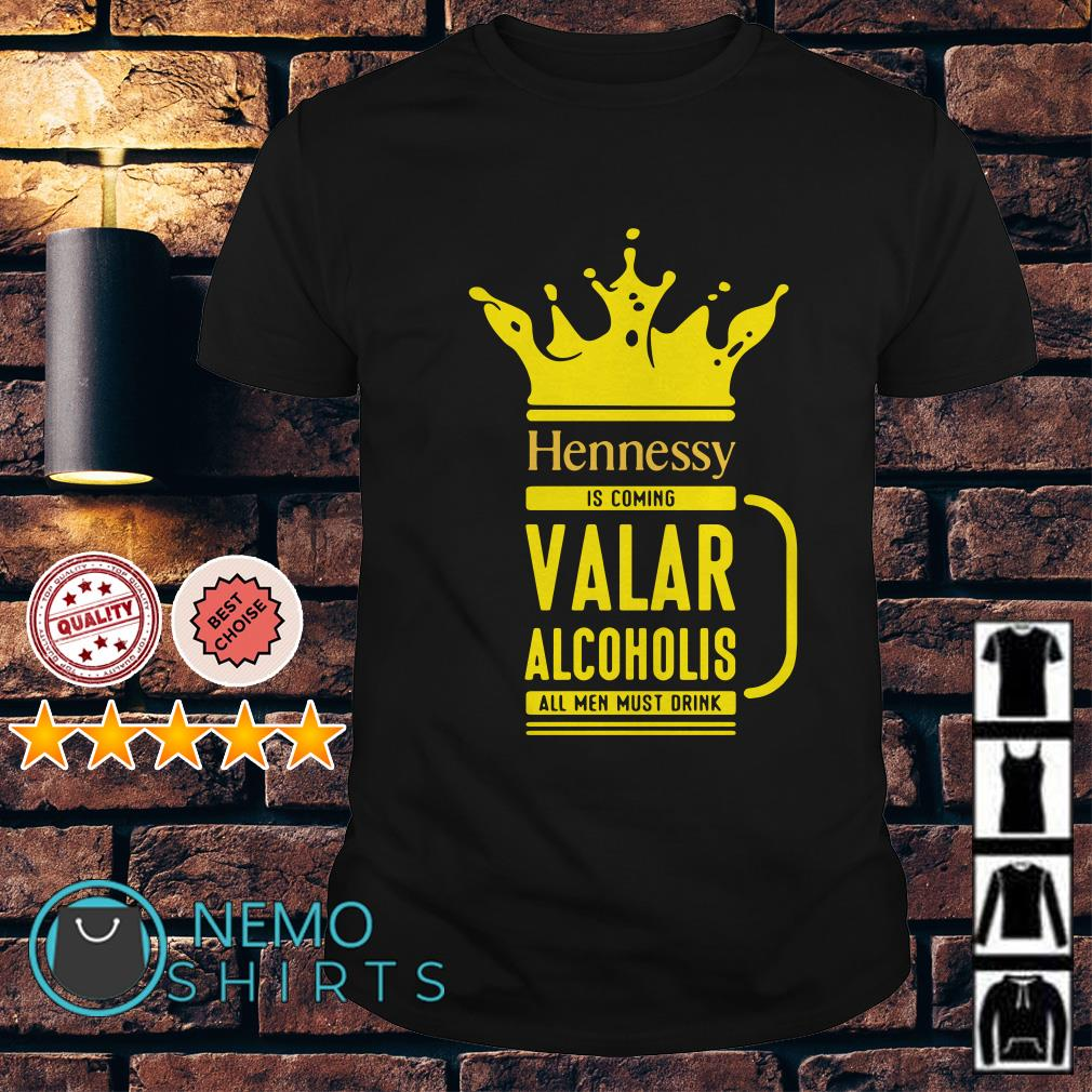 Hennessy is coming Valar Alcoholis all men must drink shirt