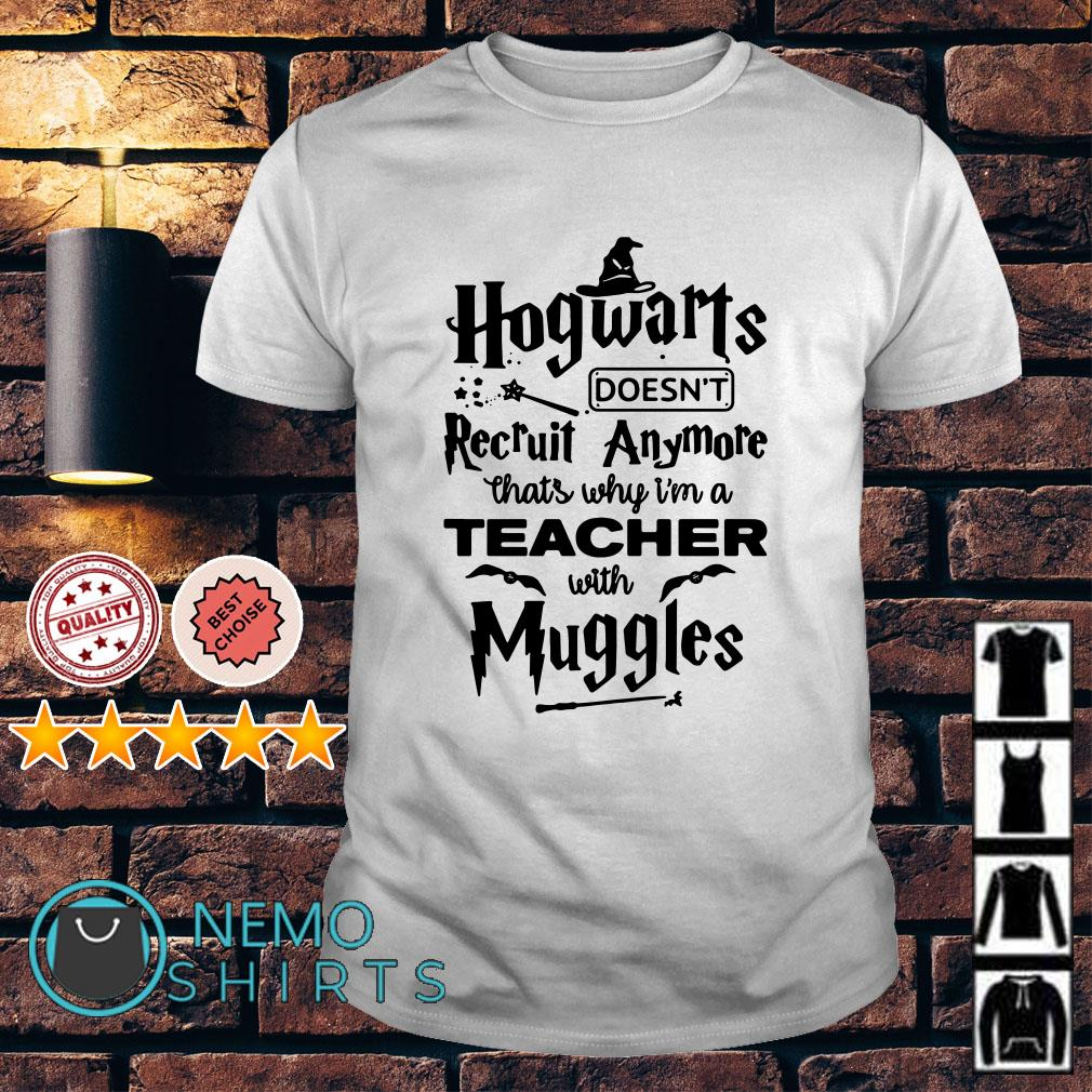Hogwarts doesn't Recruit Anymore that's why I'm a teacher with Muggles shirt