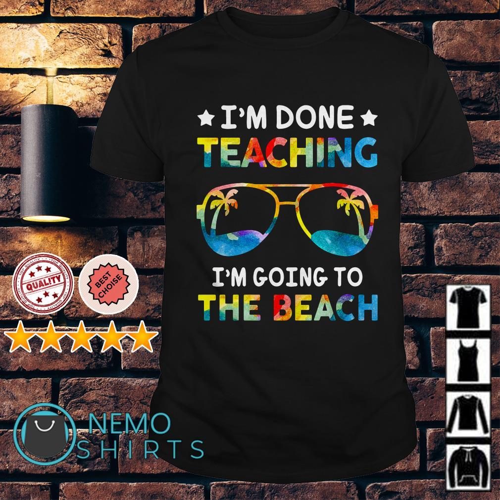 I'm done teaching I'm going to the beach shirt