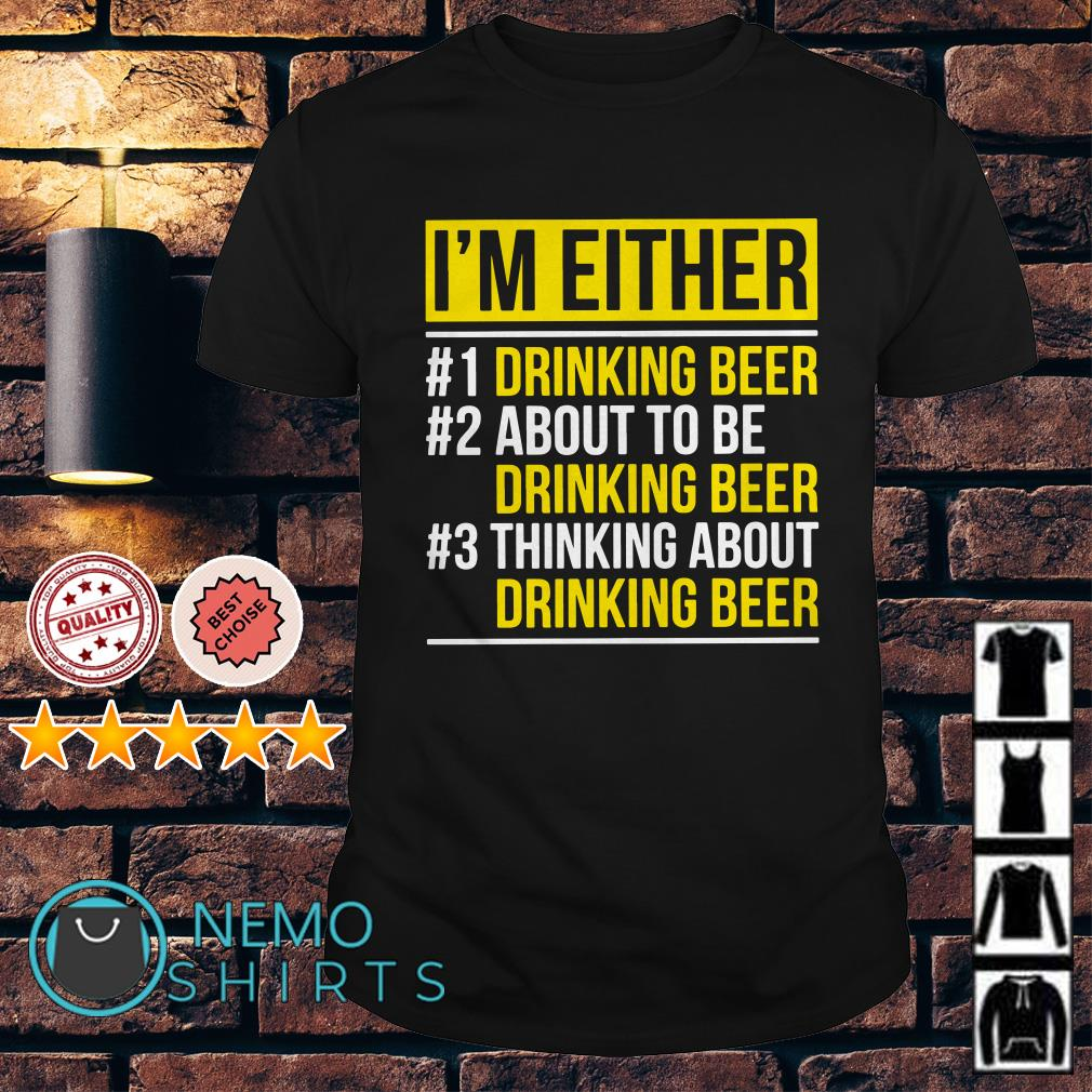 I'm either drinking beer about to be drinking beer shirt