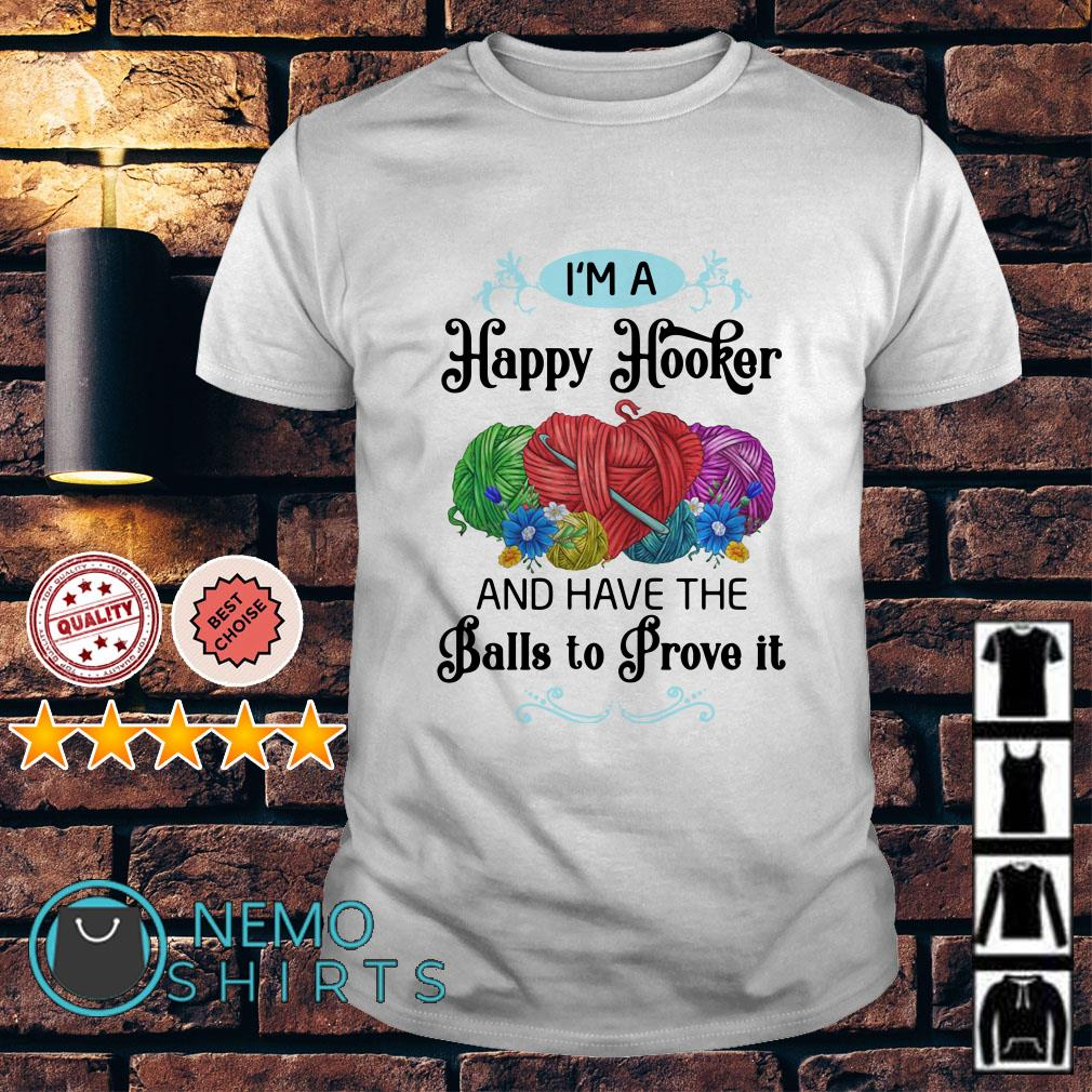 I'm a happy hooker and have the balls to prove it shirt