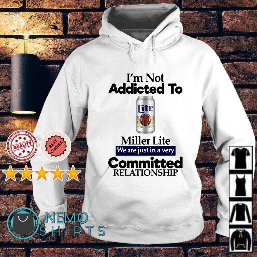 I'm not addicted to Miller Lite we are just in a very committed Hoodie