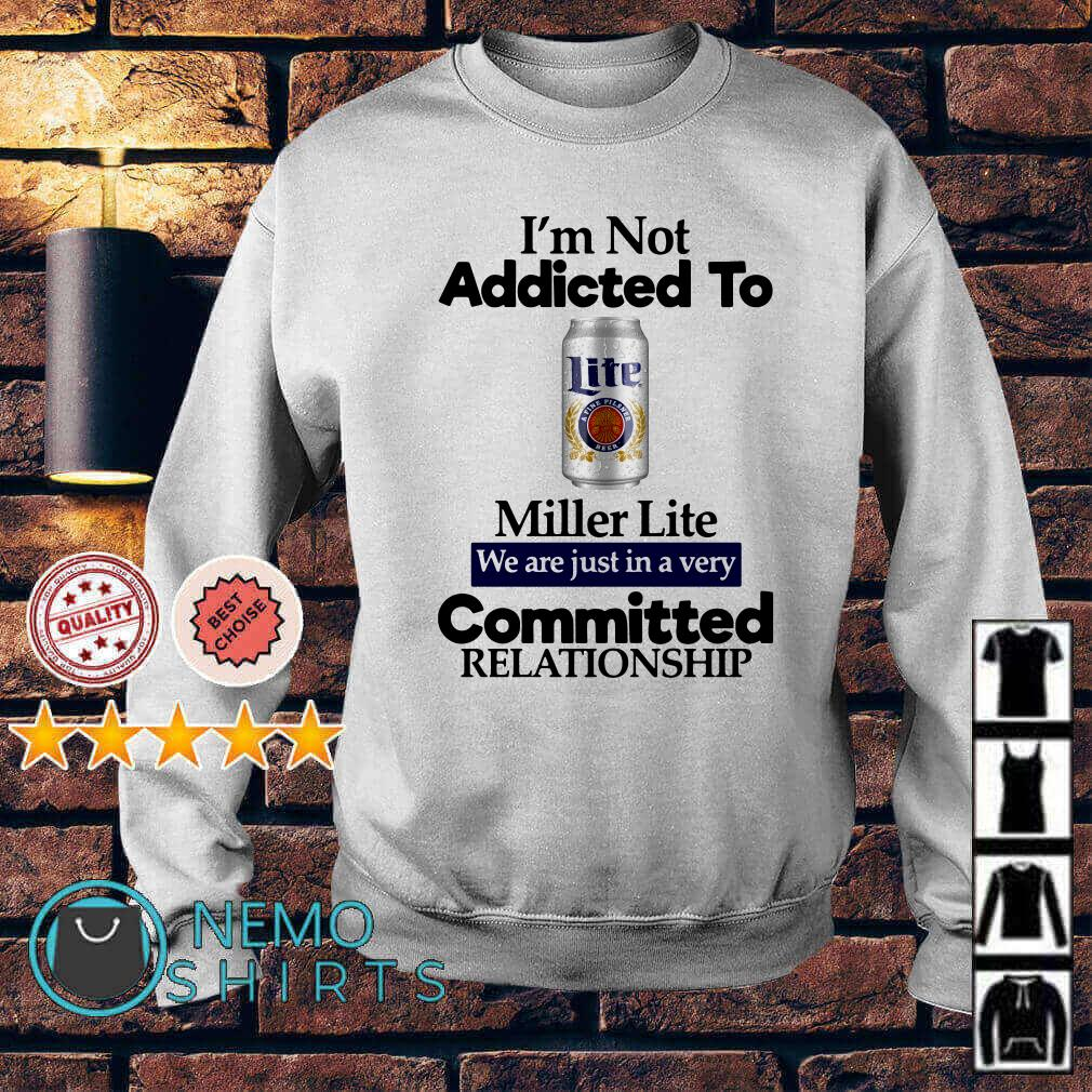I'm not addicted to Miller Lite we are just in a very committed Sweater
