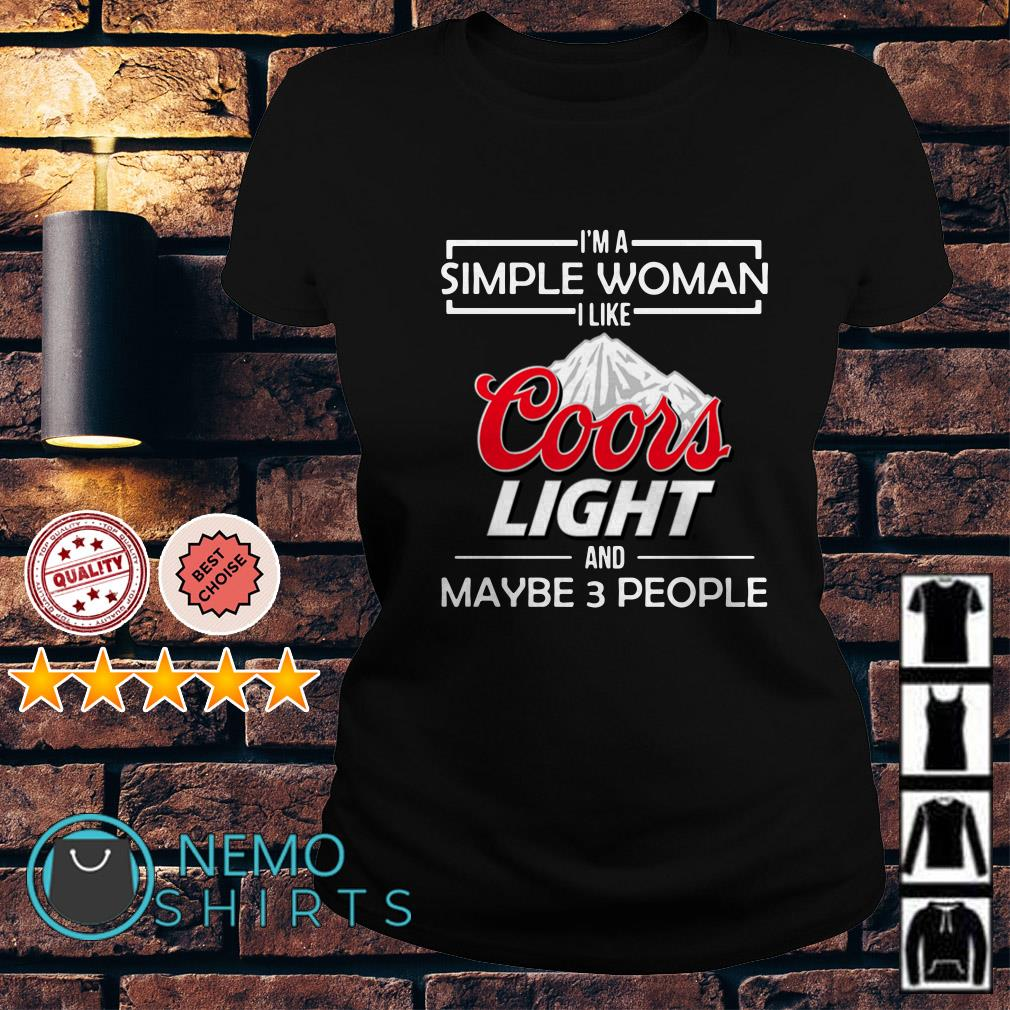 I'm a simple woman I like Coors Light and maybe 3 people Ladies tee