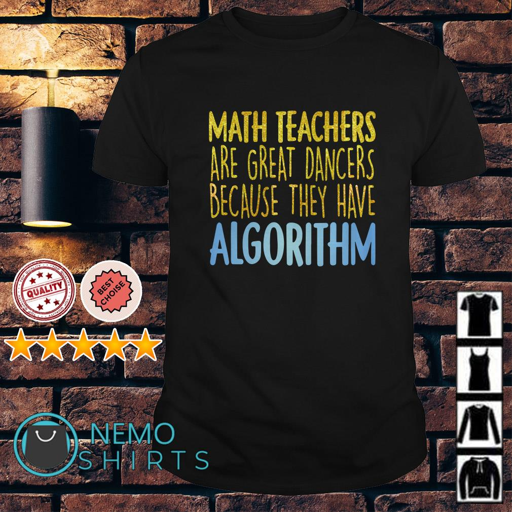 Math teachers are great dancers because they have algorithm shirt