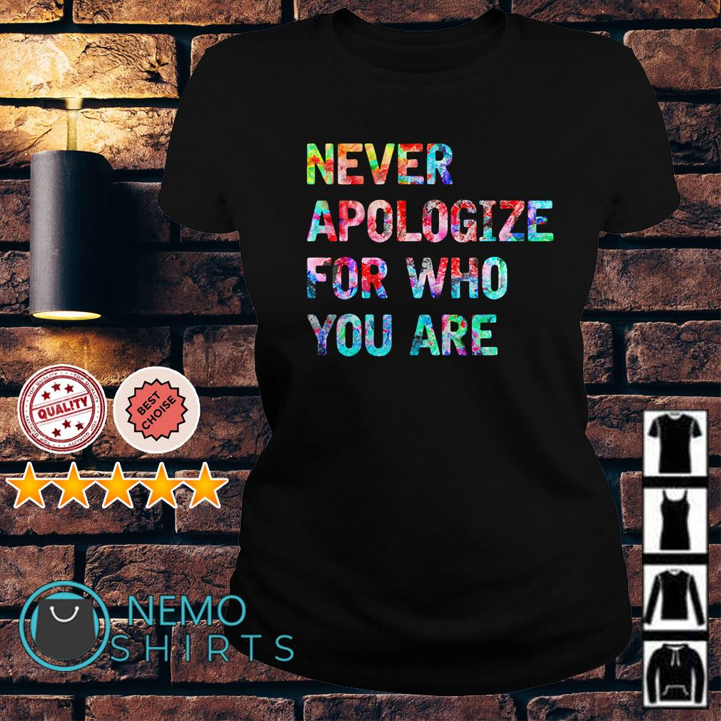 Never apologize for who you are Ladies tee