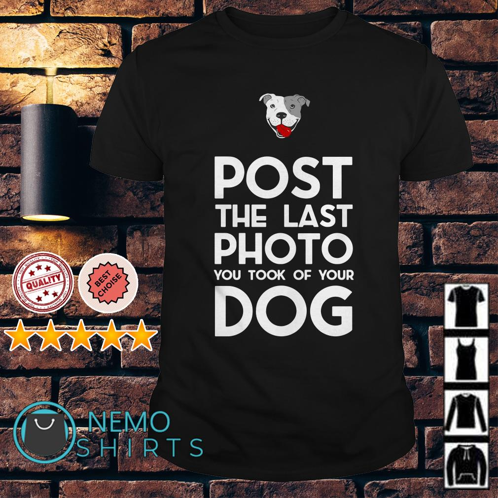 Pitbull post the last photo you took of your dog shirt