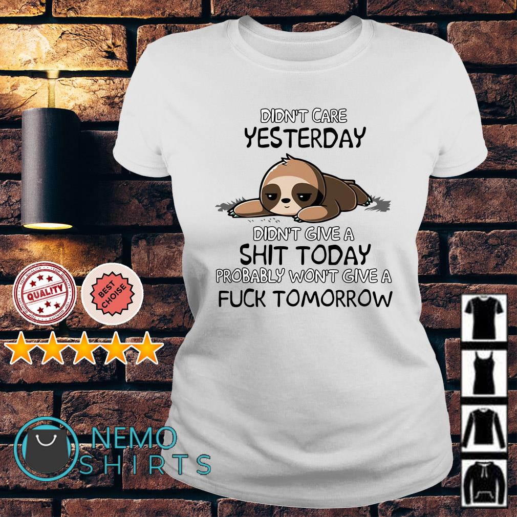 Sloth didn't care yesterday didn't give a shit today Ladies Tee