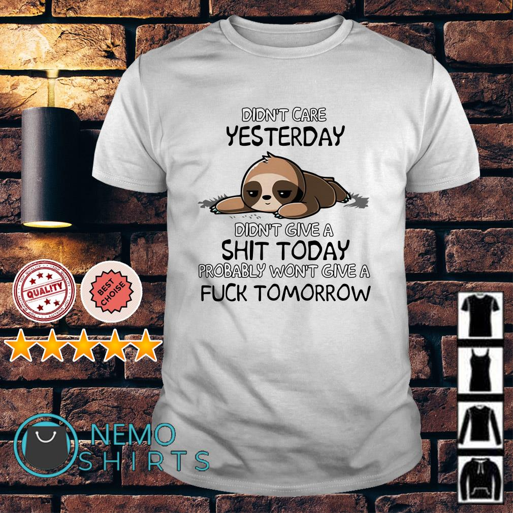 Sloth didn't care yesterday didn't give a shit today shirt