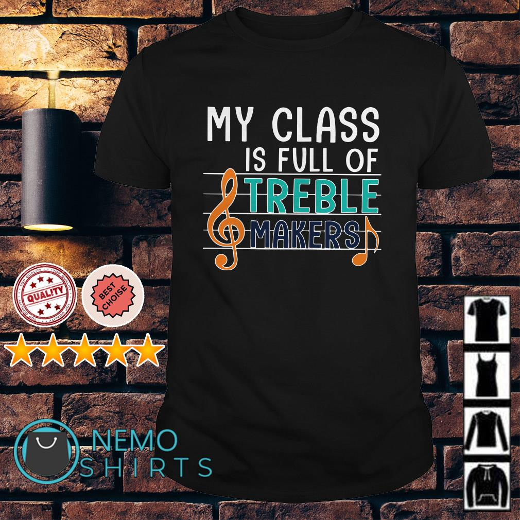 Teacher my class is full of treble makers music shirt