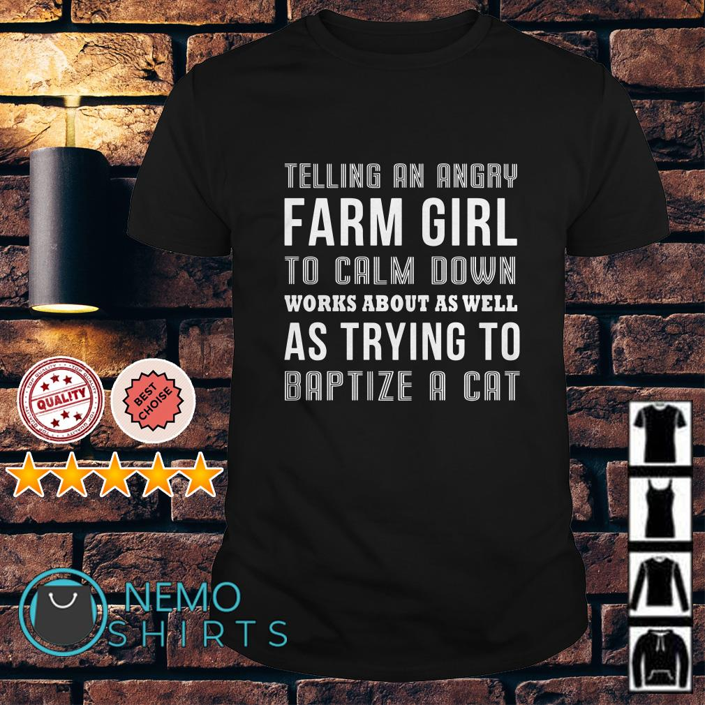 Telling an angry farm girl to calm down works about as well shirt