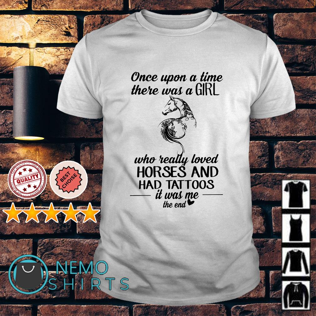 Once upon a time there was a girl who really loved horses had tattoos shirt