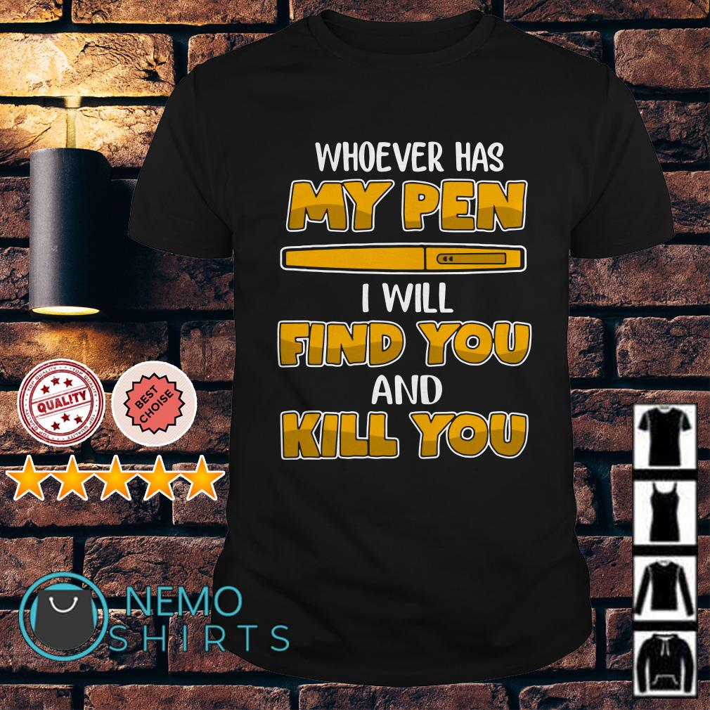 Whoever has my pen I will find you and kill you shirt