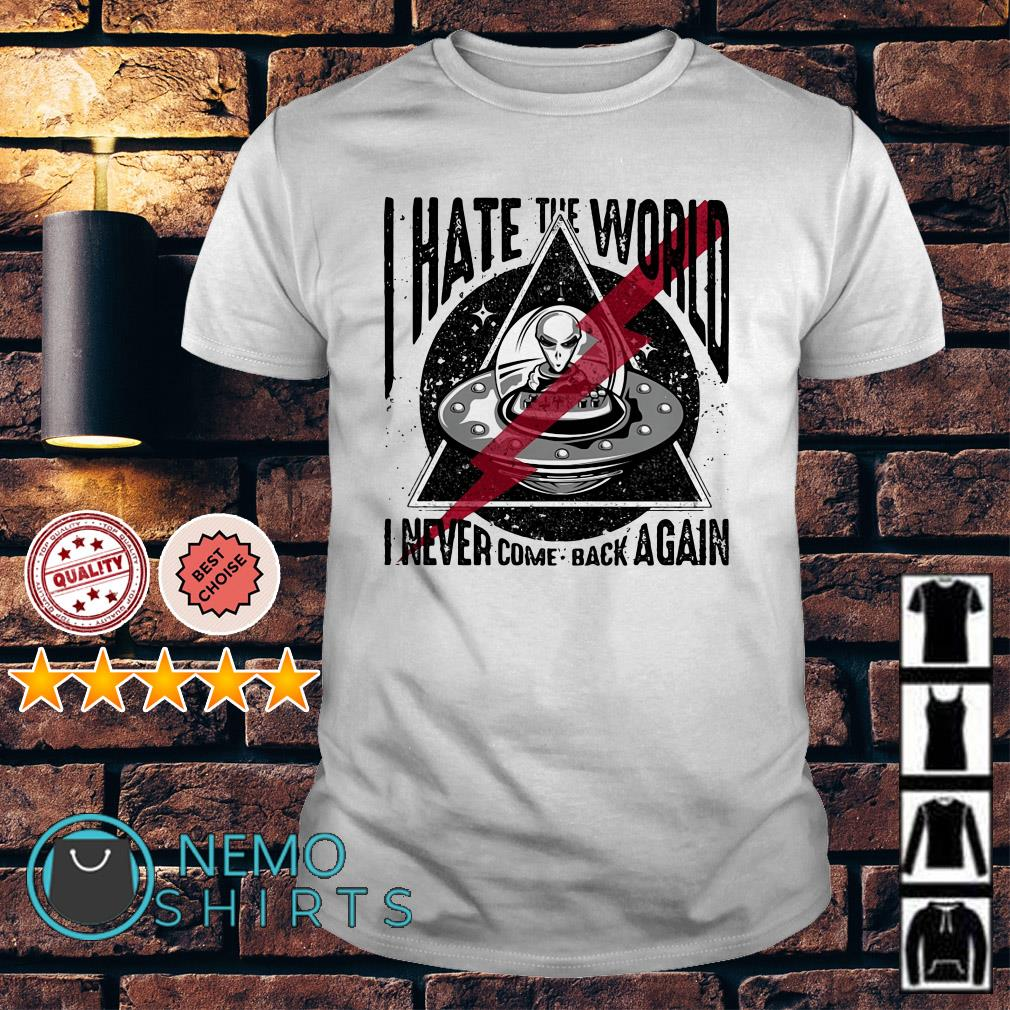 Alien I hate the world I never come back again shirt