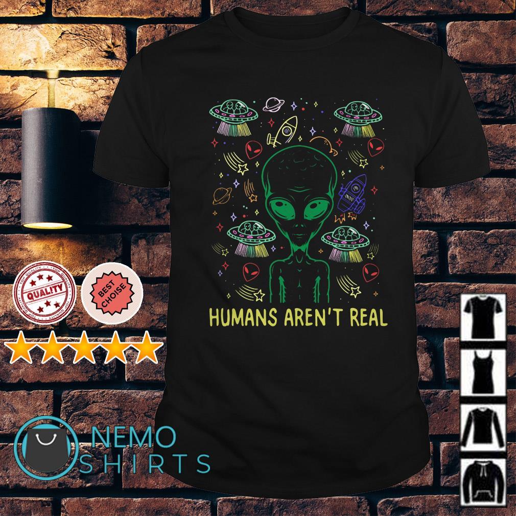 Alien humans aren't real shirt