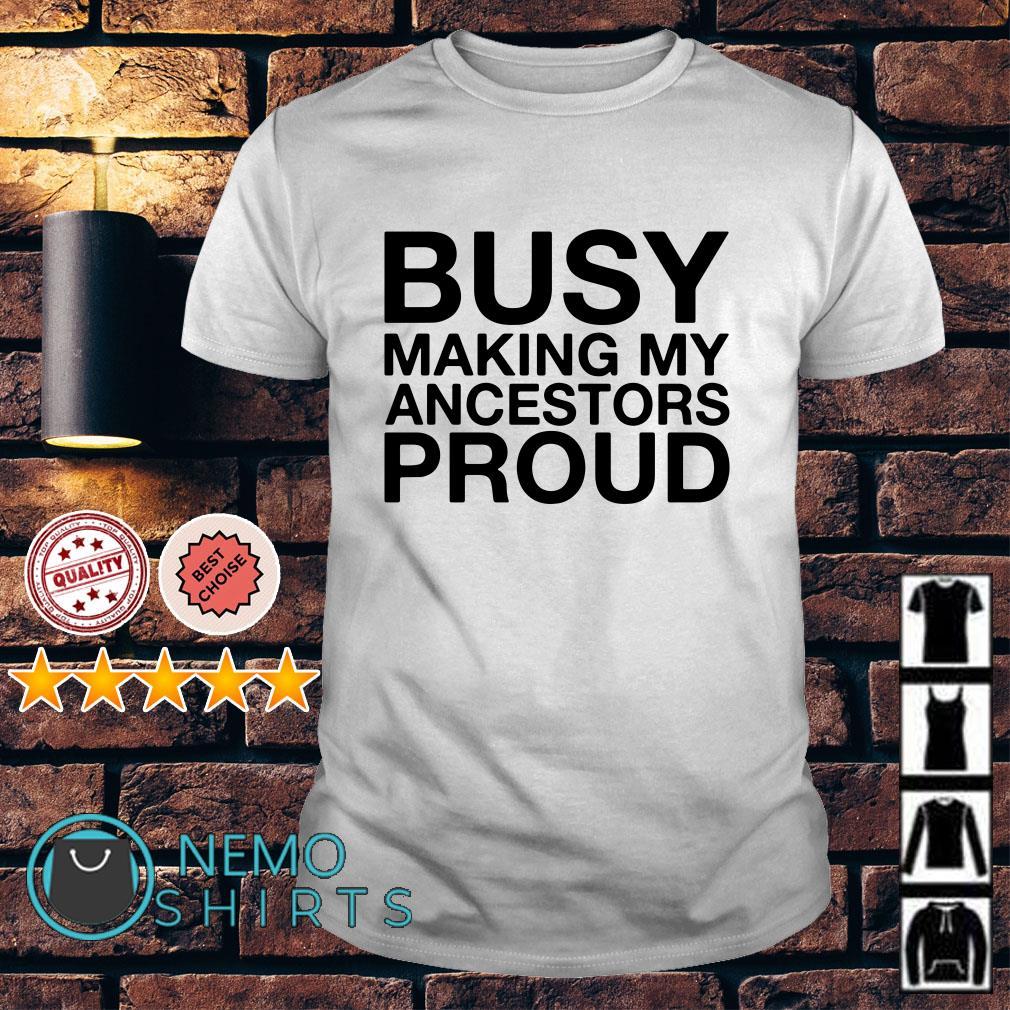 Busy Making My Ancestors Proud shirt