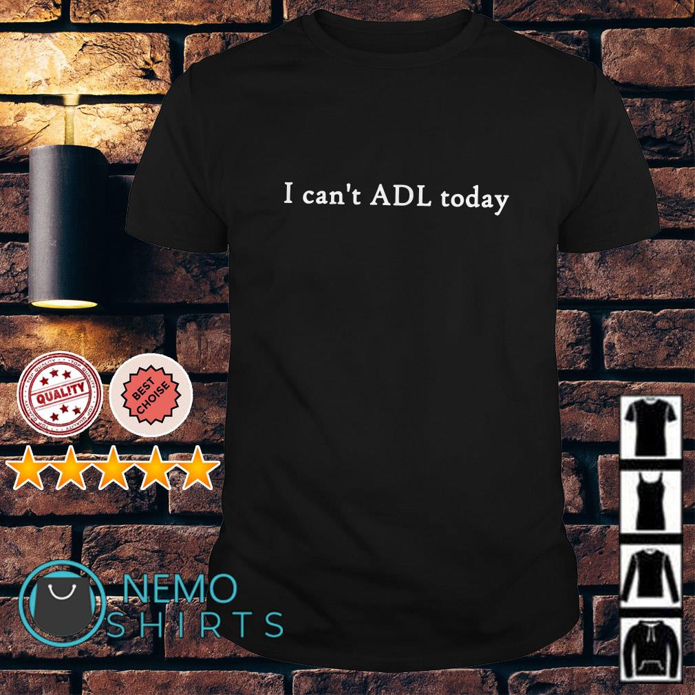 I can't ADL today shirt