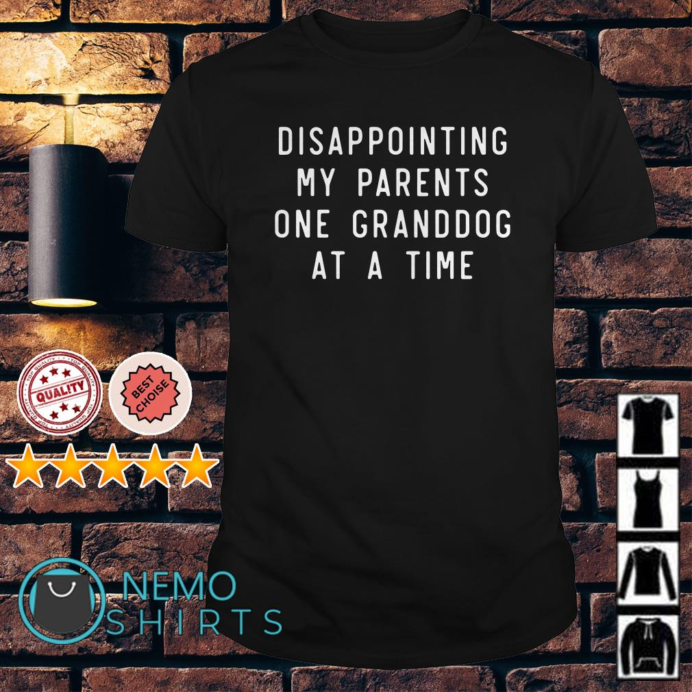 Disappointing my parents one granddog at a time shirt