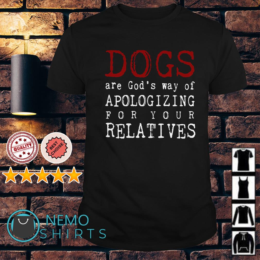 Dogs are God's way of Apologizing for your relatives shirt