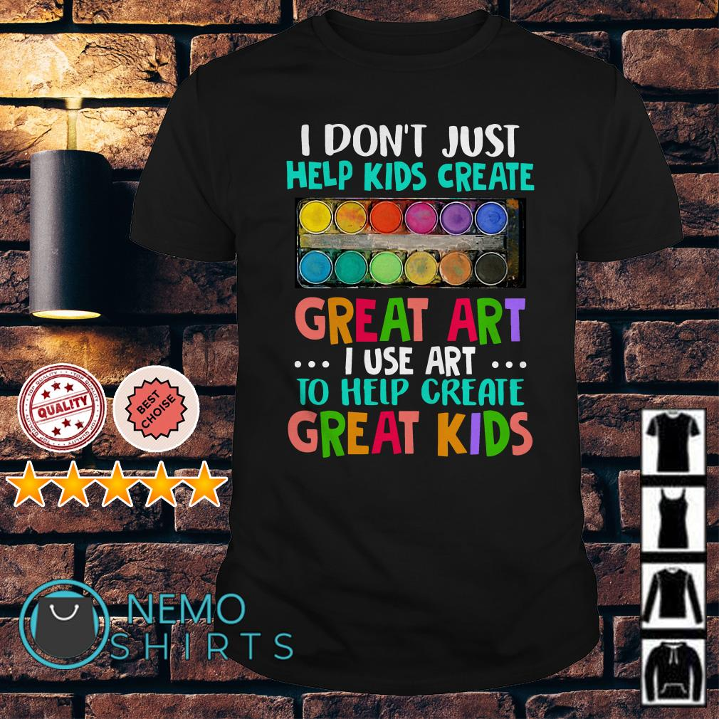 I don't just help kids create great art I use art shirt