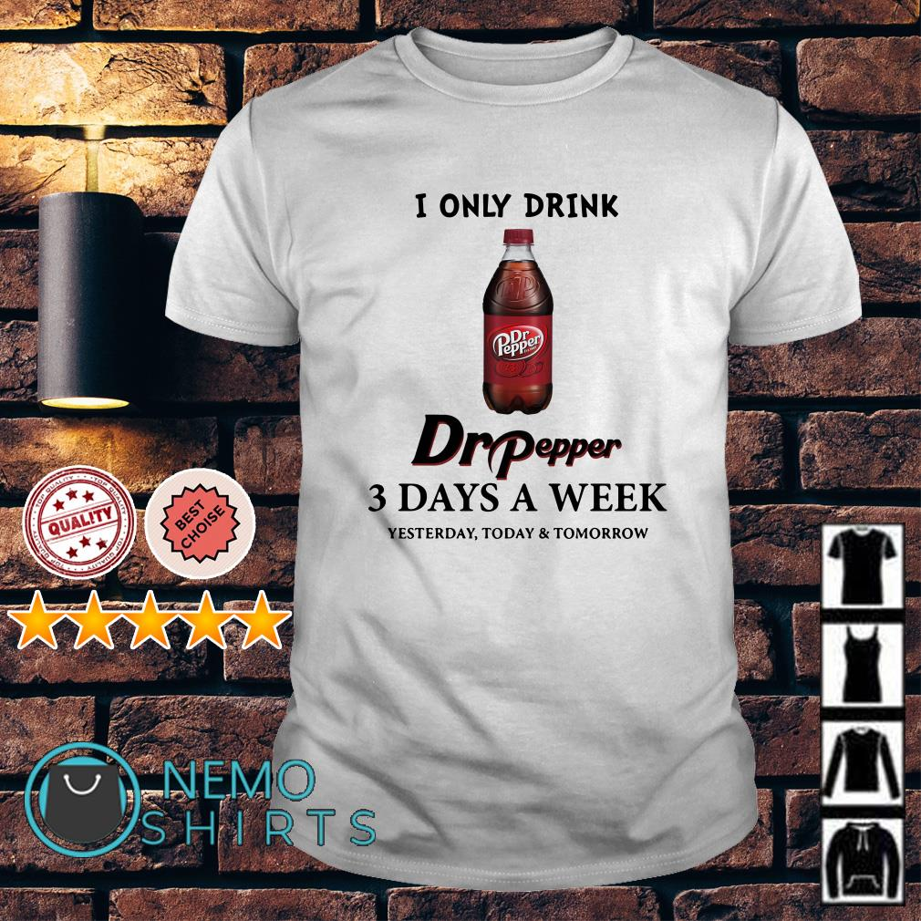 I only drink Dr Pepper 3 days a week shirt