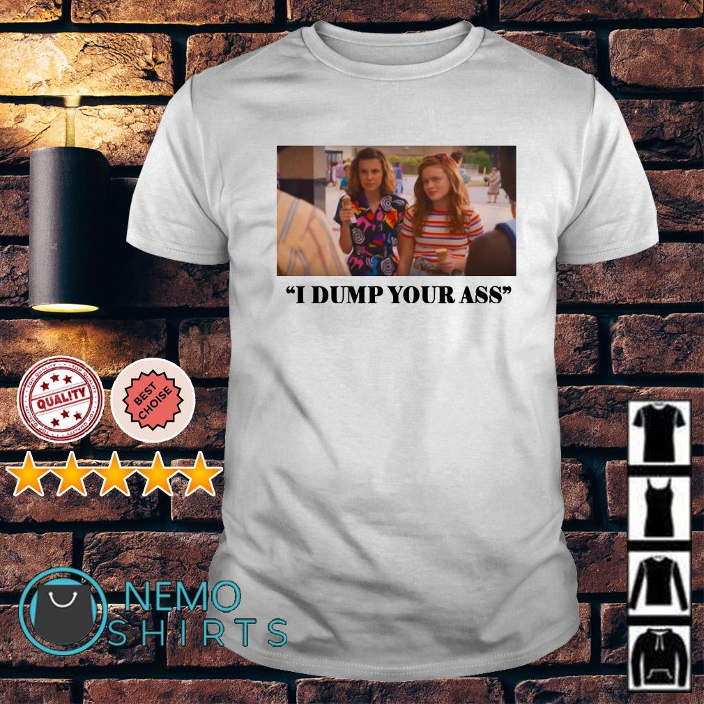 I dump your ass Eleven Max shirt