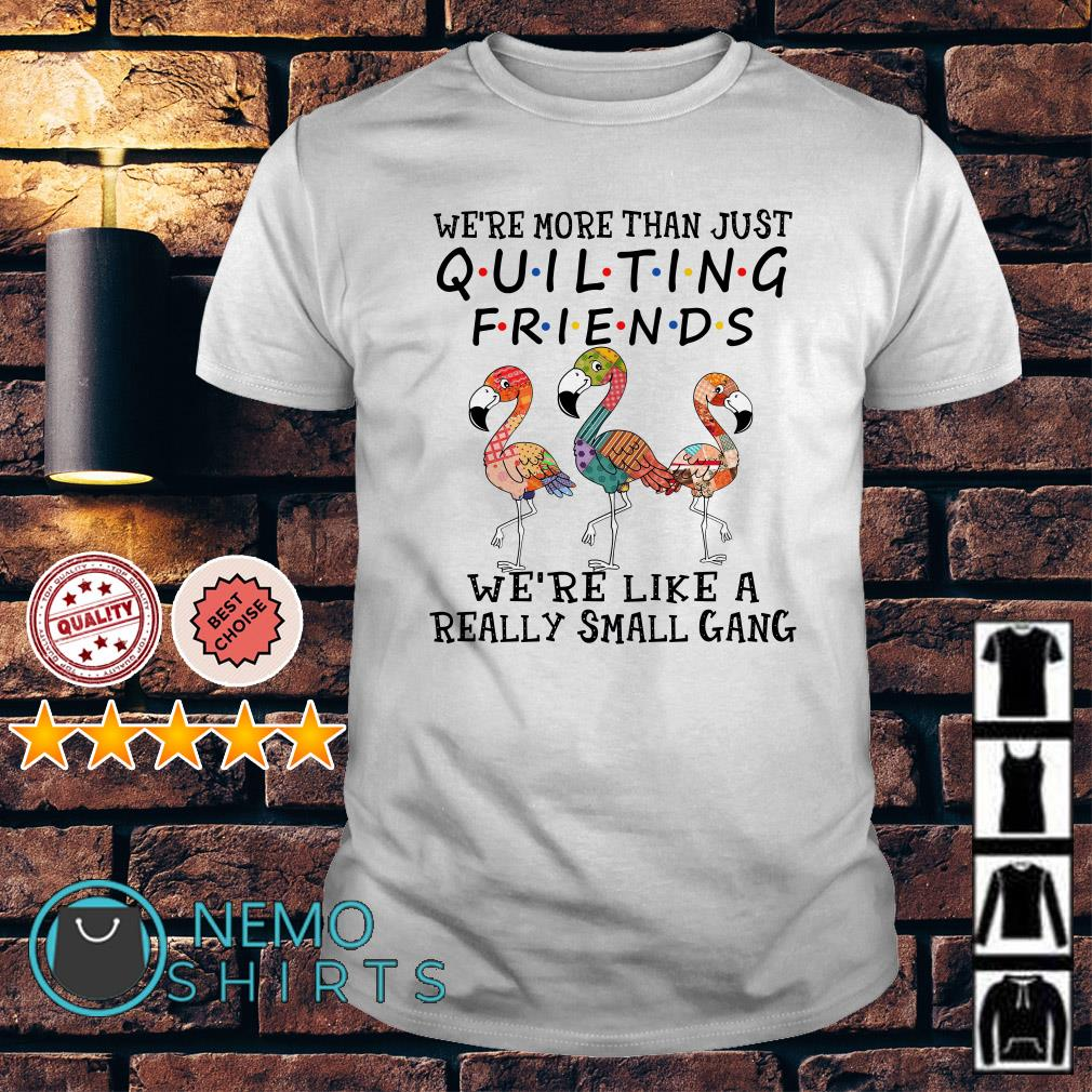 Flamingos we're more than just quilting friends shirt