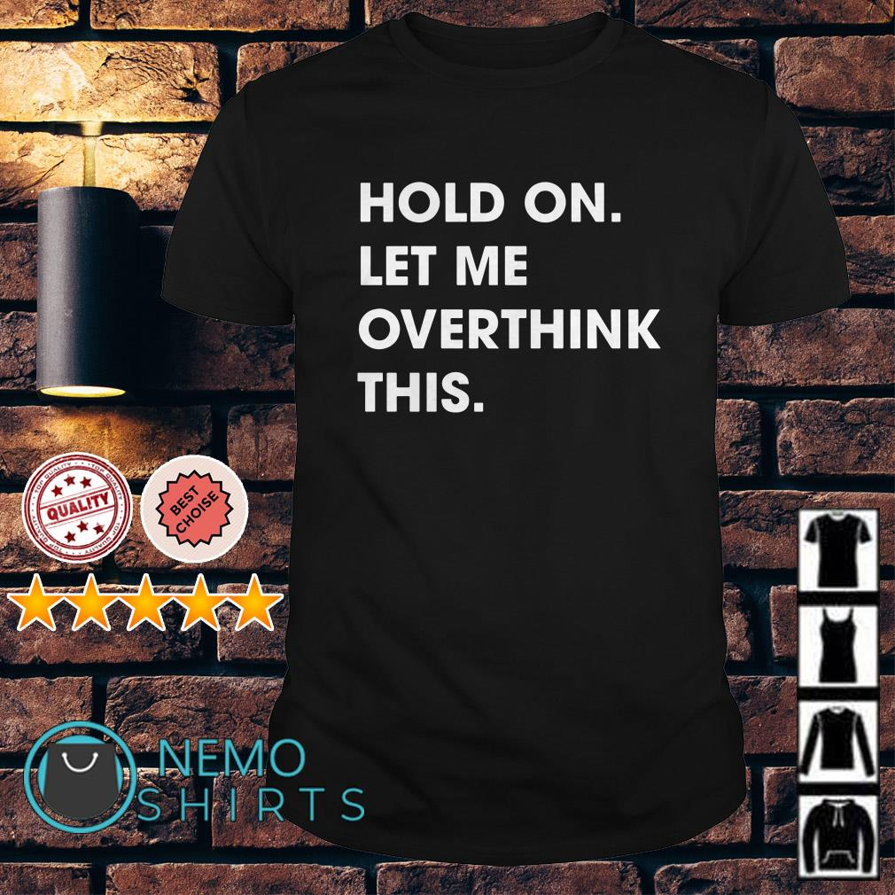 Hold on met me overthink this shirt