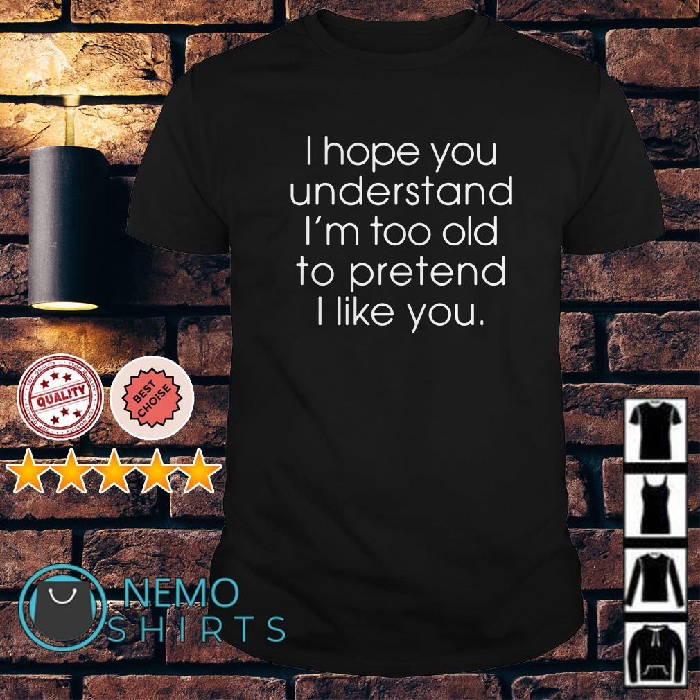I hope understand I'm too old to pretend I like you shirt