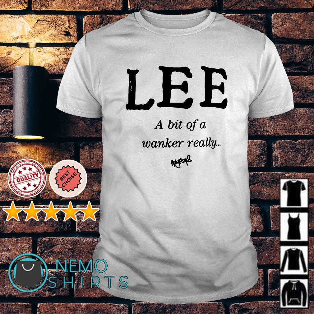 Lee a bit of a wanker really shirt