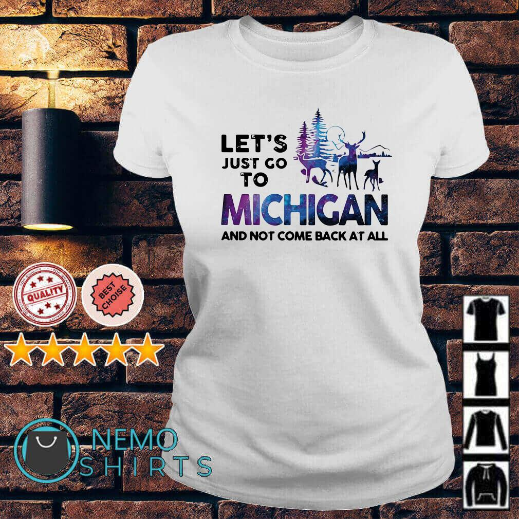 Let's just go to Michigan and not come back at all Ladies tee