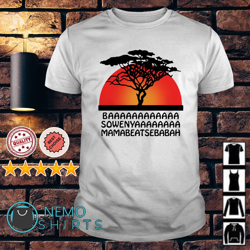 The Lion King Baaaaaaaa sowenyaaaaa mamabeatsebabah shirt