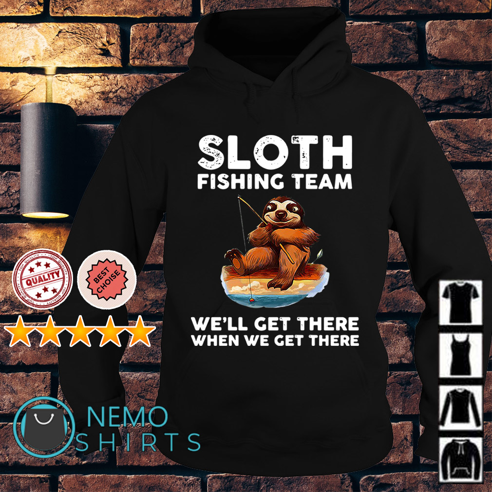 Sloth fishing team we'll get there when we get there Hoodie