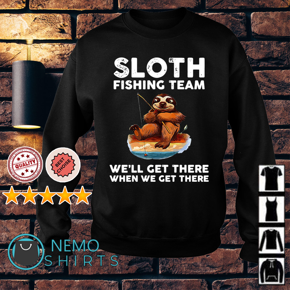 Sloth fishing team we'll get there when we get there Sweater