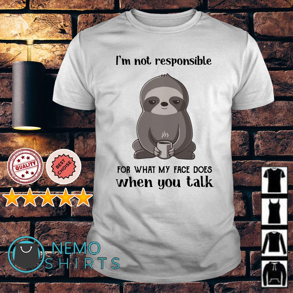 Sloth I'm not responsible for what my face does when you talk shirt