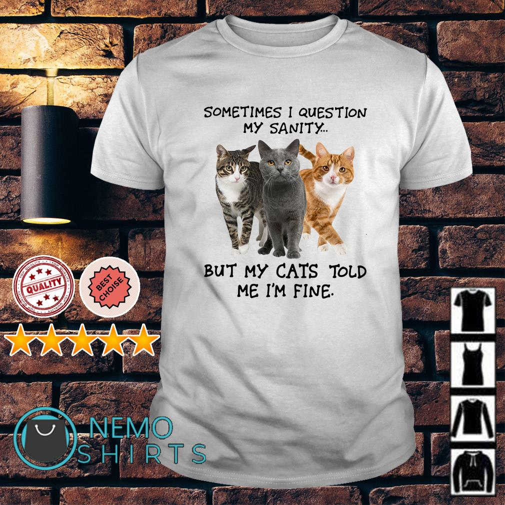 Sometimes I question my sanity but my Cats told me shirt