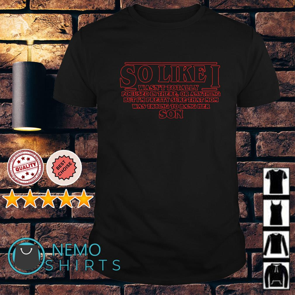 Stranger Things So like I wasn't totally shirt
