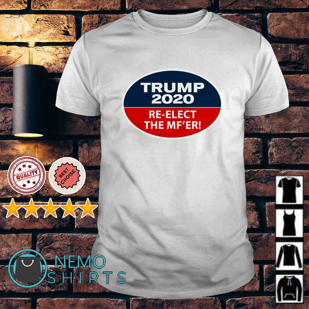 Trump 2020 Re-Elect The MF'er shirt