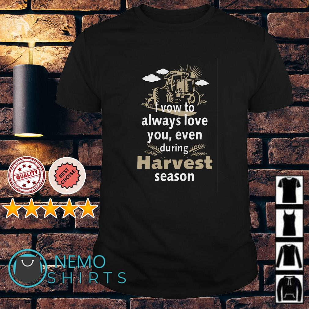 I vow to always love you even during Harvest season shirt