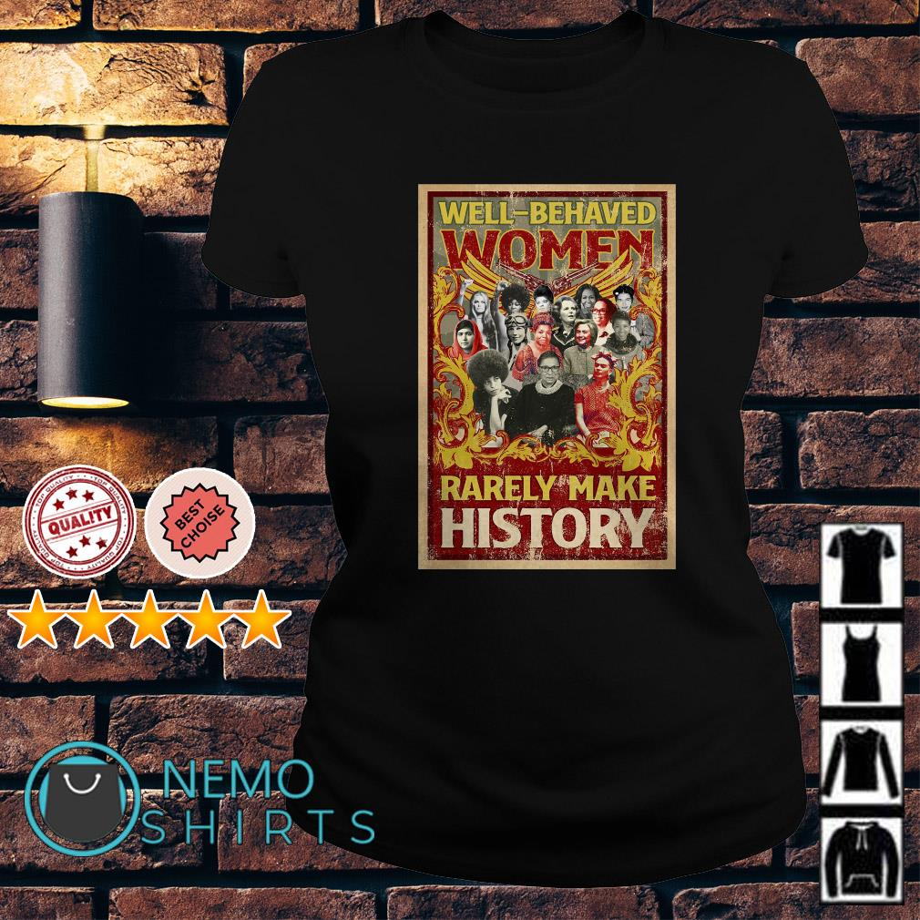 Well behaved women rarely make history Ladies tee