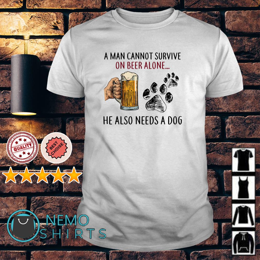 A woman cannot survive on beer alone she also needs a dog shirt