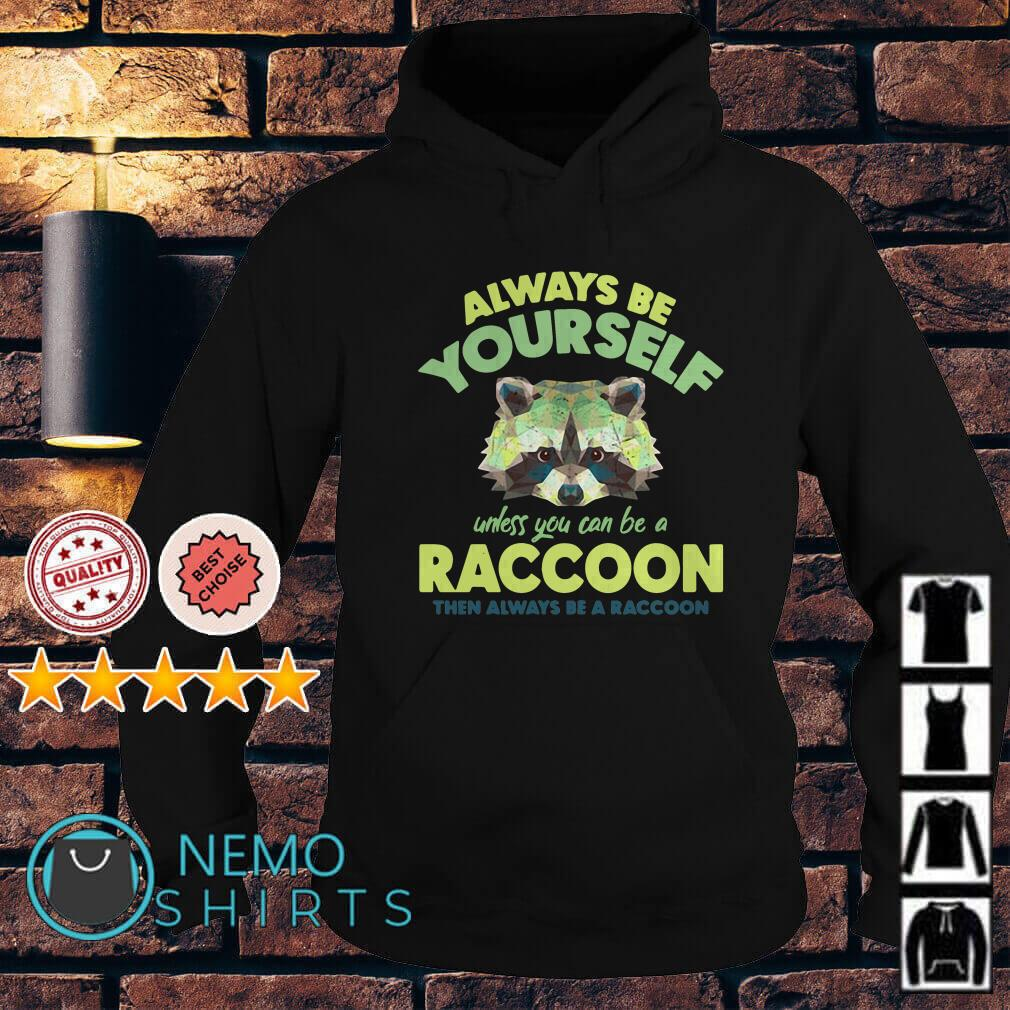 Always be yourself unless you can be a Raccoon Hoodie